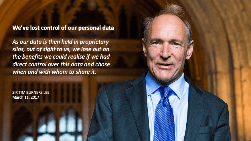 We've lost control of our personal data. As our data is then held in proprietary silos, out of sight to us, we lose out on the benefits we could realise if we had direct control over this data and chose when and with whom to share it. SIR TIM BURNERS LEE, March 11, 2017